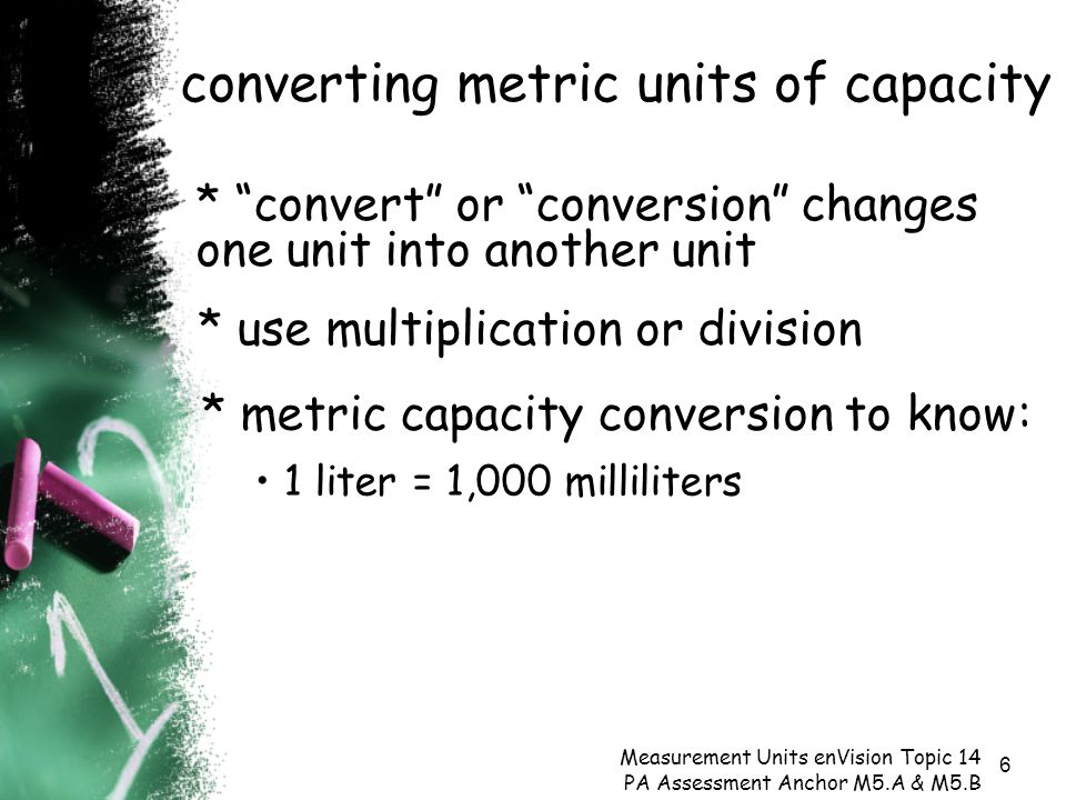 6 converting metric units of capacity Measurement Units enVision Topic 14 PA Assessment Anchor M5.A & M5.B * use multiplication or division * convert or conversion changes one unit into another unit * metric capacity conversion to know: 1 liter = 1,000 milliliters
