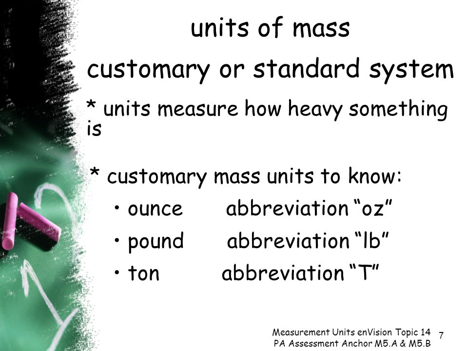 7 units of mass customary or standard system Measurement Units enVision Topic 14 PA Assessment Anchor M5.A & M5.B * units measure how heavy something is * customary mass units to know: ounce abbreviation oz pound abbreviation lb ton abbreviation T
