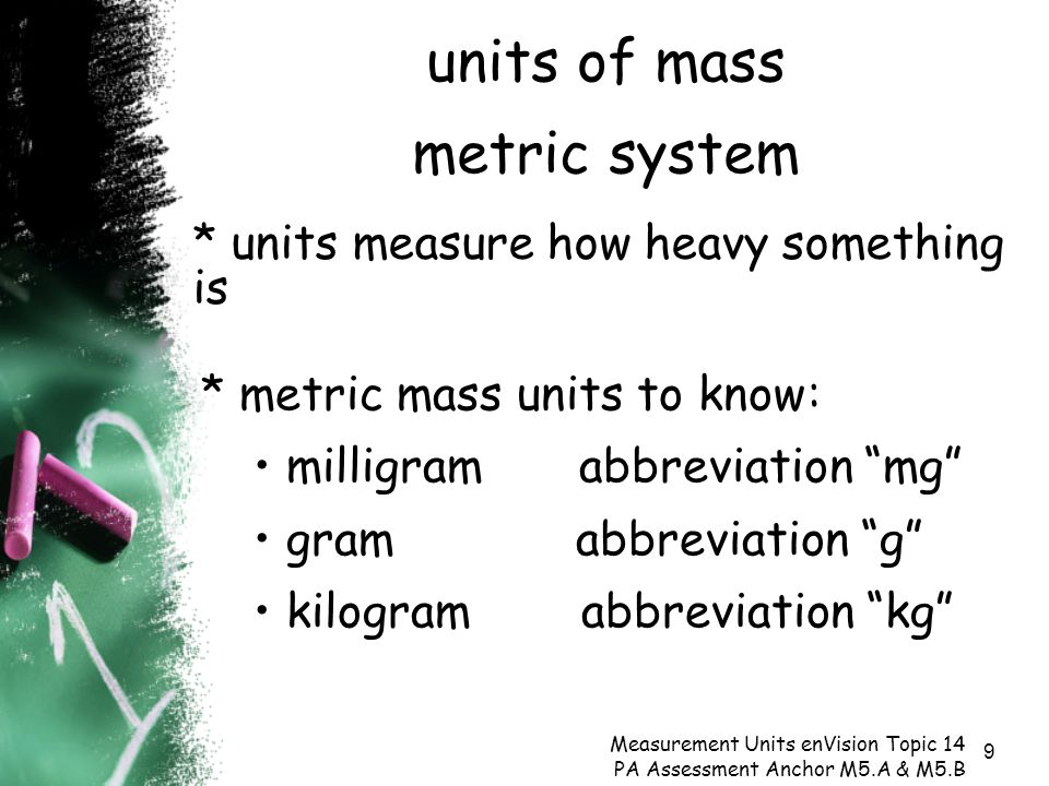 9 units of mass metric system Measurement Units enVision Topic 14 PA Assessment Anchor M5.A & M5.B * units measure how heavy something is * metric mass units to know: milligram abbreviation mg gram abbreviation g kilogram abbreviation kg