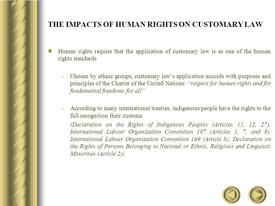 THE IMPACTS OF HUMAN RIGHTS ON CUSTOMARY LAW Human rights require that the application of customary law is as one of the human rights standards -Chosen by ethnic groups, customary law's application accords with purposes and principles of the Charter of the United Nations: respect for human rights and for fundamental freedoms for all -According to many international treaties, indigenous people have the rights to the full recognition their customs (Declaration on the Rights of Indigenous Peoples (Articles 11, 12, 27), International Labour Organization Convention 107 (Articles 1, 7, and 8), International Labour Organization Convention 169 (Article 8), Declaration on the Rights of Persons Belonging to National or Ethnic, Religious and Linguistic Minorities (Article 2))