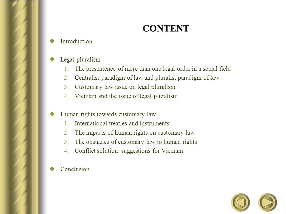 CONTENT Introduction Legal pluralism 1.The presentence of more than one legal order in a social field 2.Centralist paradigm of law and pluralist paradigm of law 3.Customary law issue on legal pluralism 4.Vietnam and the issue of legal pluralism Human rights towards customary law 1.International treaties and instruments 2.The impacts of human rights on customary law 3.The obstacles of customary law to human rights 4.Conflict solution: suggestions for Vietnam Conclusion