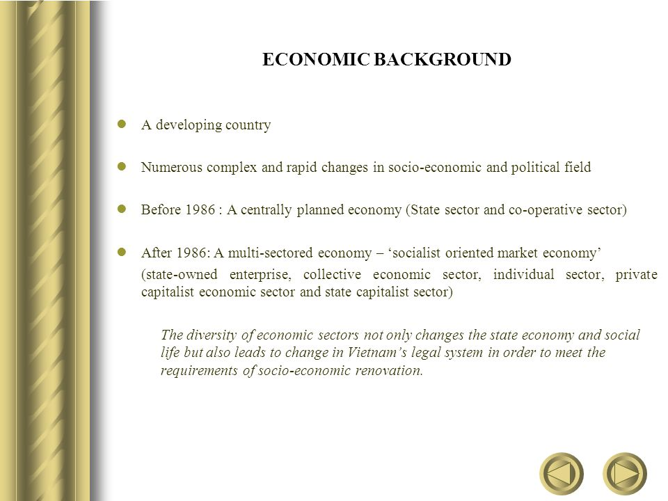 ECONOMIC BACKGROUND A developing country Numerous complex and rapid changes in socio-economic and political field Before 1986 : A centrally planned economy (State sector and co-operative sector) After 1986: A multi-sectored economy – 'socialist oriented market economy' (state-owned enterprise, collective economic sector, individual sector, private capitalist economic sector and state capitalist sector) The diversity of economic sectors not only changes the state economy and social life but also leads to change in Vietnam's legal system in order to meet the requirements of socio-economic renovation.