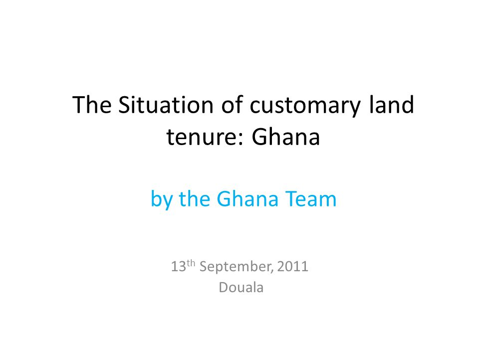 The Situation of customary land tenure: Ghana by the Ghana Team 13 th September, 2011 Douala