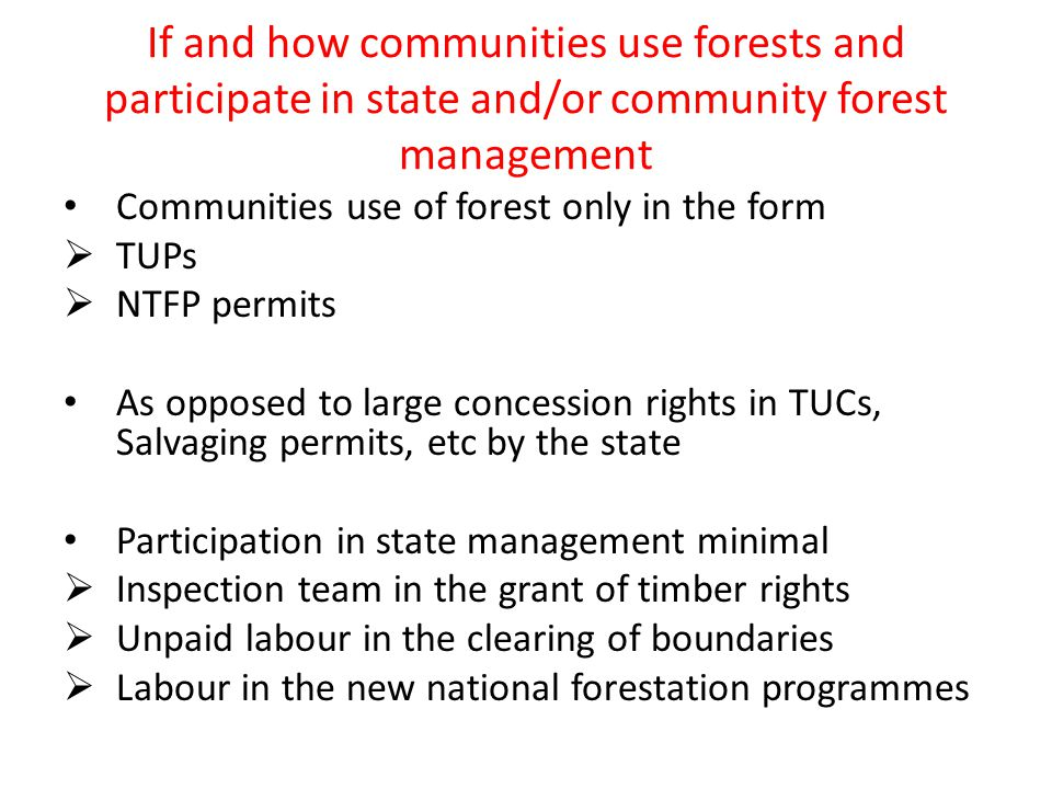If and how communities use forests and participate in state and/or community forest management Communities use of forest only in the form  TUPs  NTFP permits As opposed to large concession rights in TUCs, Salvaging permits, etc by the state Participation in state management minimal  Inspection team in the grant of timber rights  Unpaid labour in the clearing of boundaries  Labour in the new national forestation programmes