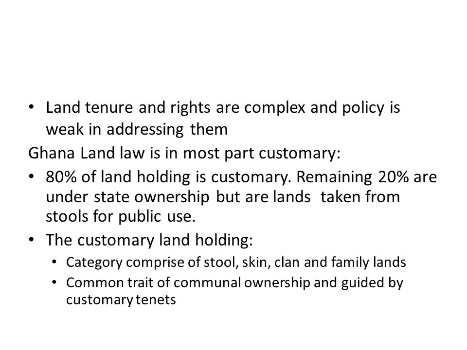 Land tenure and rights are complex and policy is weak in addressing them Ghana Land law is in most part customary: 80% of land holding is customary.