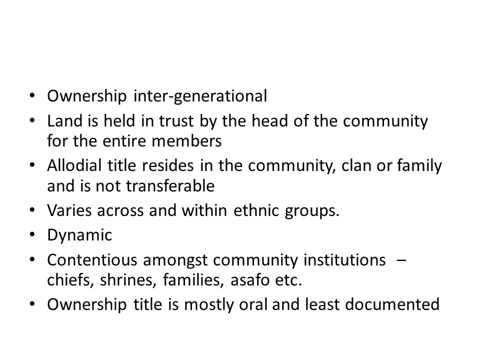 Ownership inter-generational Land is held in trust by the head of the community for the entire members Allodial title resides in the community, clan or family and is not transferable Varies across and within ethnic groups.