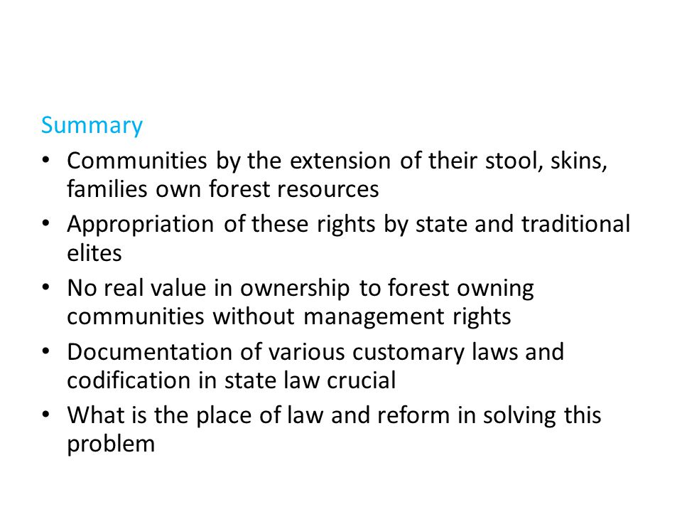 Summary Communities by the extension of their stool, skins, families own forest resources Appropriation of these rights by state and traditional elites No real value in ownership to forest owning communities without management rights Documentation of various customary laws and codification in state law crucial What is the place of law and reform in solving this problem