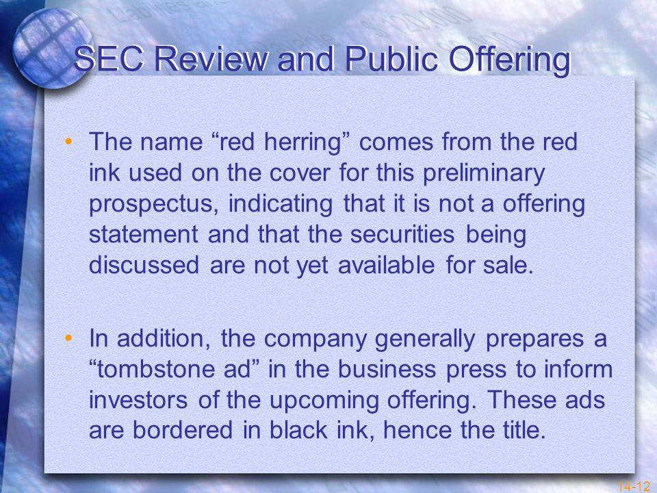 14-12 SEC Review and Public Offering The name red herring comes from the red ink used on the cover for this preliminary prospectus, indicating that it is not a offering statement and that the securities being discussed are not yet available for sale.