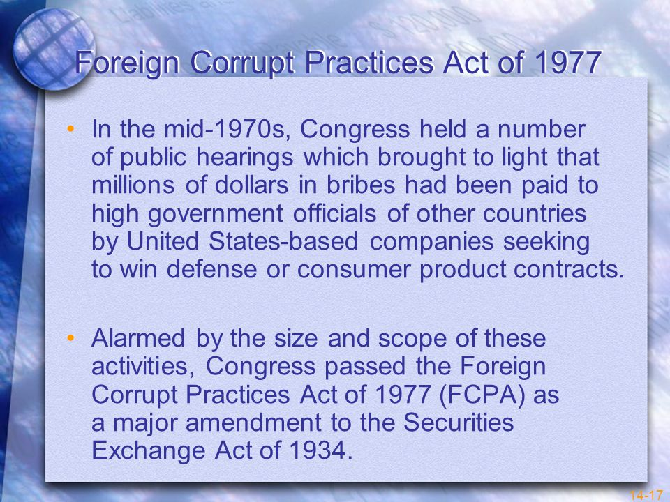 14-17 Foreign Corrupt Practices Act of 1977 In the mid-1970s, Congress held a number of public hearings which brought to light that millions of dollars in bribes had been paid to high government officials of other countries by United States-based companies seeking to win defense or consumer product contracts.