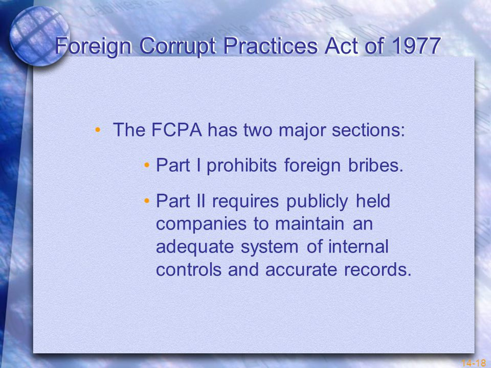 14-18 Foreign Corrupt Practices Act of 1977 The FCPA has two major sections: Part I prohibits foreign bribes.