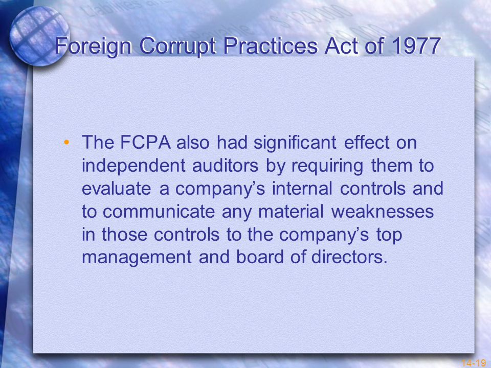 14-19 Foreign Corrupt Practices Act of 1977 The FCPA also had significant effect on independent auditors by requiring them to evaluate a company's internal controls and to communicate any material weaknesses in those controls to the company's top management and board of directors.