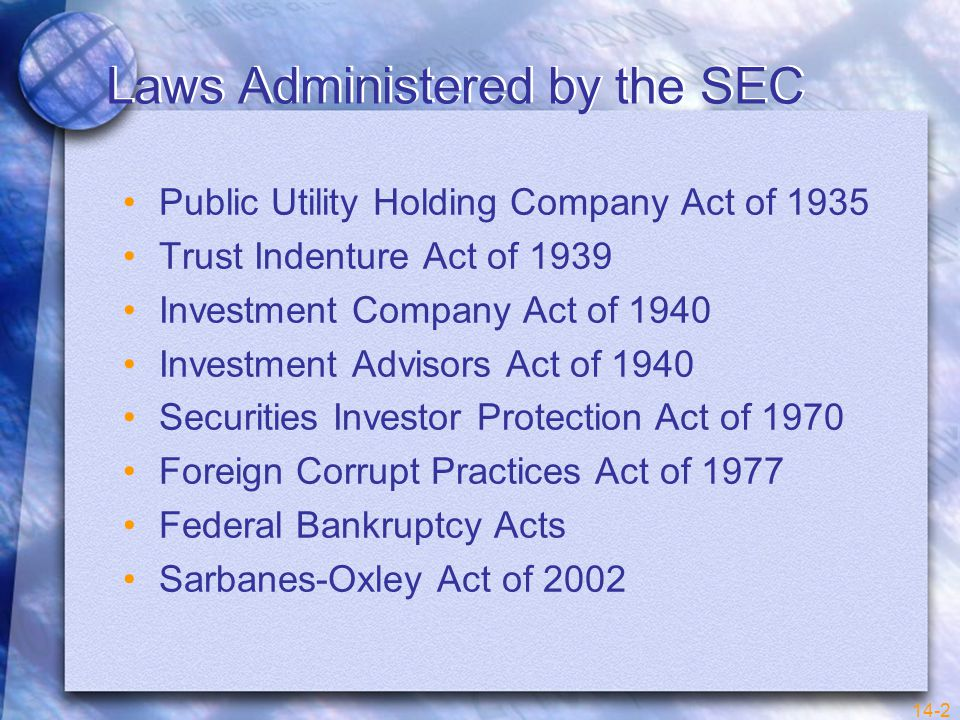 14-2 Laws Administered by the SEC Public Utility Holding Company Act of 1935 Trust Indenture Act of 1939 Investment Company Act of 1940 Investment Advisors Act of 1940 Securities Investor Protection Act of 1970 Foreign Corrupt Practices Act of 1977 Federal Bankruptcy Acts Sarbanes-Oxley Act of 2002