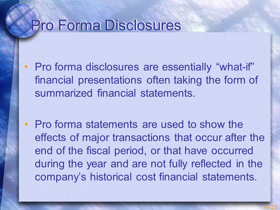 14-23 Pro Forma Disclosures Pro forma disclosures are essentially what-if financial presentations often taking the form of summarized financial statements.
