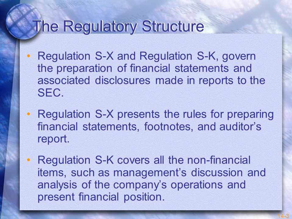 14-3 The Regulatory Structure Regulation S-X and Regulation S-K, govern the preparation of financial statements and associated disclosures made in reports to the SEC.