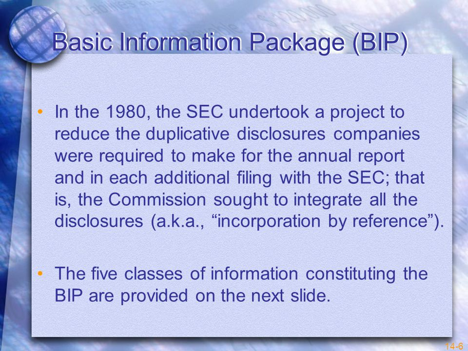 14-6 Basic Information Package (BIP) In the 1980, the SEC undertook a project to reduce the duplicative disclosures companies were required to make for the annual report and in each additional filing with the SEC; that is, the Commission sought to integrate all the disclosures (a.k.a., incorporation by reference ).