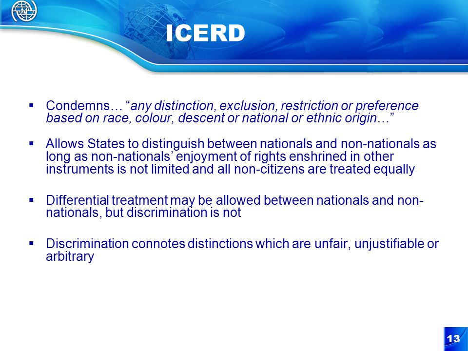13 ICERD  Condemns… any distinction, exclusion, restriction or preference based on race, colour, descent or national or ethnic origin…  Allows States to distinguish between nationals and non-nationals as long as non-nationals' enjoyment of rights enshrined in other instruments is not limited and all non-citizens are treated equally  Differential treatment may be allowed between nationals and non- nationals, but discrimination is not  Discrimination connotes distinctions which are unfair, unjustifiable or arbitrary