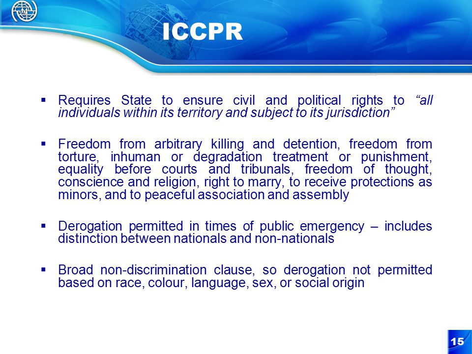 15 ICCPR  Requires State to ensure civil and political rights to all individuals within its territory and subject to its jurisdiction  Freedom from arbitrary killing and detention, freedom from torture, inhuman or degradation treatment or punishment, equality before courts and tribunals, freedom of thought, conscience and religion, right to marry, to receive protections as minors, and to peaceful association and assembly  Derogation permitted in times of public emergency – includes distinction between nationals and non-nationals  Broad non-discrimination clause, so derogation not permitted based on race, colour, language, sex, or social origin
