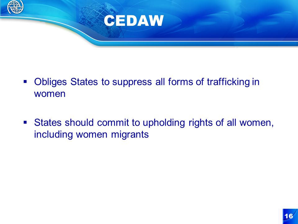 16 CEDAW  Obliges States to suppress all forms of trafficking in women  States should commit to upholding rights of all women, including women migrants