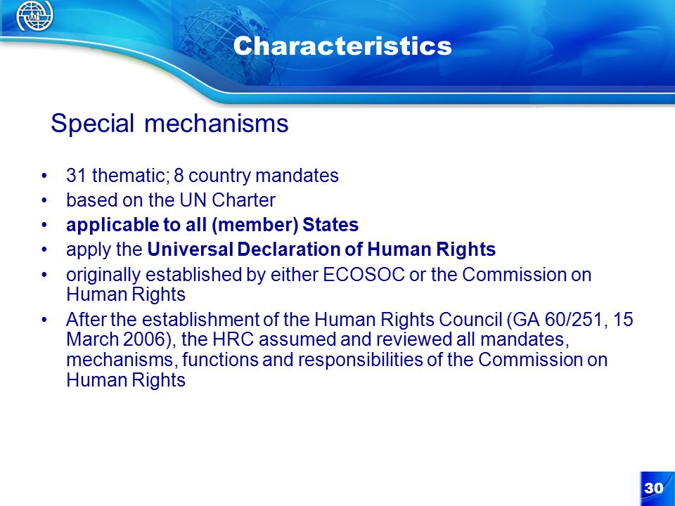 30 Characteristics 31 thematic; 8 country mandates based on the UN Charter applicable to all (member) States apply the Universal Declaration of Human Rights originally established by either ECOSOC or the Commission on Human Rights After the establishment of the Human Rights Council (GA 60/251, 15 March 2006), the HRC assumed and reviewed all mandates, mechanisms, functions and responsibilities of the Commission on Human Rights Special mechanisms