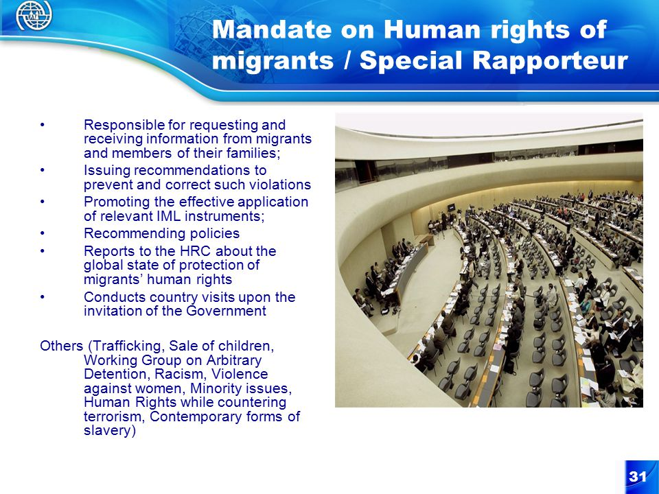 31 Mandate on Human rights of migrants / Special Rapporteur Responsible for requesting and receiving information from migrants and members of their families; Issuing recommendations to prevent and correct such violations Promoting the effective application of relevant IML instruments; Recommending policies Reports to the HRC about the global state of protection of migrants' human rights Conducts country visits upon the invitation of the Government Others (Trafficking, Sale of children, Working Group on Arbitrary Detention, Racism, Violence against women, Minority issues, Human Rights while countering terrorism, Contemporary forms of slavery)