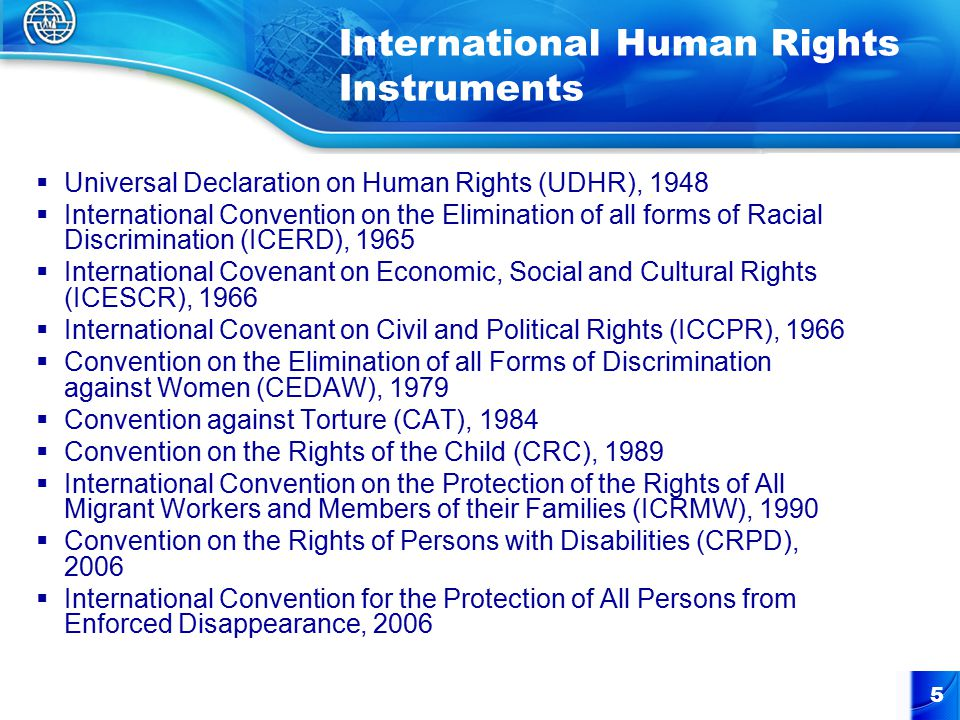 5  Universal Declaration on Human Rights (UDHR), 1948  International Convention on the Elimination of all forms of Racial Discrimination (ICERD), 1965  International Covenant on Economic, Social and Cultural Rights (ICESCR), 1966  International Covenant on Civil and Political Rights (ICCPR), 1966  Convention on the Elimination of all Forms of Discrimination against Women (CEDAW), 1979  Convention against Torture (CAT), 1984  Convention on the Rights of the Child (CRC), 1989  International Convention on the Protection of the Rights of All Migrant Workers and Members of their Families (ICRMW), 1990  Convention on the Rights of Persons with Disabilities (CRPD), 2006  International Convention for the Protection of All Persons from Enforced Disappearance, 2006 International Human Rights Instruments