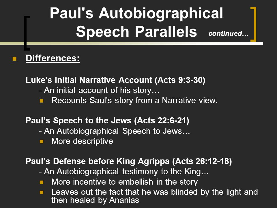 Paul s Autobiographical Speech Parallels Differences: Luke's Initial Narrative Account (Acts 9:3-30) - An initial account of his story… Recounts Saul's story from a Narrative view.