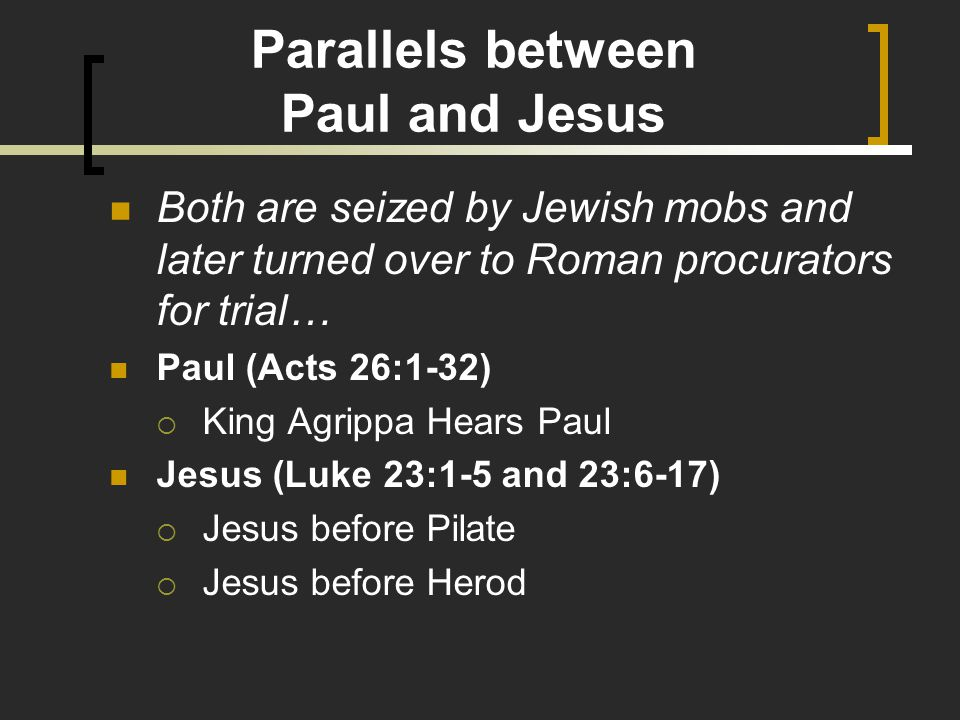 Parallels between Paul and Jesus Both are seized by Jewish mobs and later turned over to Roman procurators for trial… Paul (Acts 26:1-32)  King Agrippa Hears Paul Jesus (Luke 23:1-5 and 23:6-17)  Jesus before Pilate  Jesus before Herod