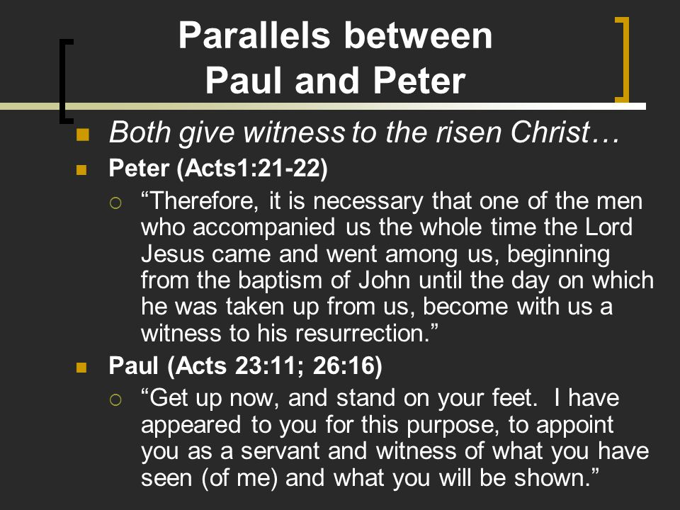 Parallels between Paul and Peter Both give witness to the risen Christ… Peter (Acts1:21-22)  Therefore, it is necessary that one of the men who accompanied us the whole time the Lord Jesus came and went among us, beginning from the baptism of John until the day on which he was taken up from us, become with us a witness to his resurrection. Paul (Acts 23:11; 26:16)  Get up now, and stand on your feet.