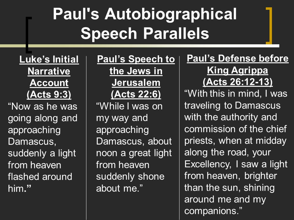Paul s Autobiographical Speech Parallels Luke's Initial Narrative Account (Acts 9:3) Now as he was going along and approaching Damascus, suddenly a light from heaven flashed around him. Paul's Speech to the Jews in Jerusalem (Acts 22:6) While I was on my way and approaching Damascus, about noon a great light from heaven suddenly shone about me. Paul's Defense before King Agrippa (Acts 26:12-13) With this in mind, I was traveling to Damascus with the authority and commission of the chief priests, when at midday along the road, your Excellency, I saw a light from heaven, brighter than the sun, shining around me and my companions.
