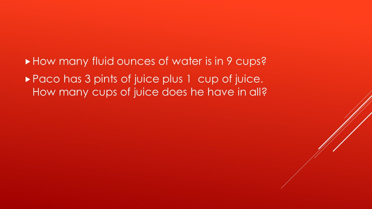  How many fluid ounces of water is in 9 cups.  Paco has 3 pints of juice plus 1 cup of juice.