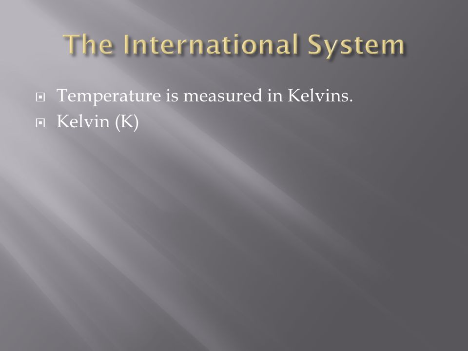  Temperature is measured in Kelvins.  Kelvin (K)