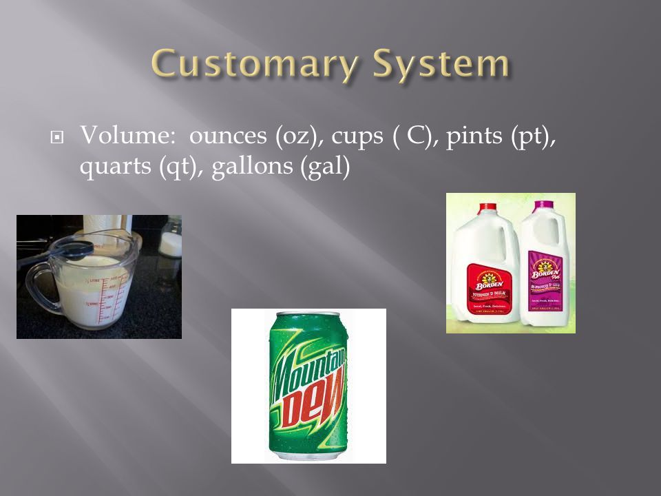  Volume: ounces (oz), cups ( C), pints (pt), quarts (qt), gallons (gal)
