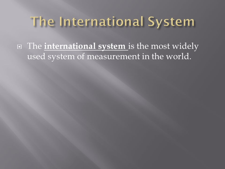  The international system is the most widely used system of measurement in the world.