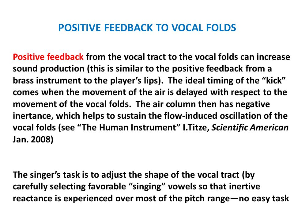 POSITIVE FEEDBACK TO VOCAL FOLDS Positive feedback from the vocal tract to the vocal folds can increase sound production (this is similar to the positive feedback from a brass instrument to the player's lips).