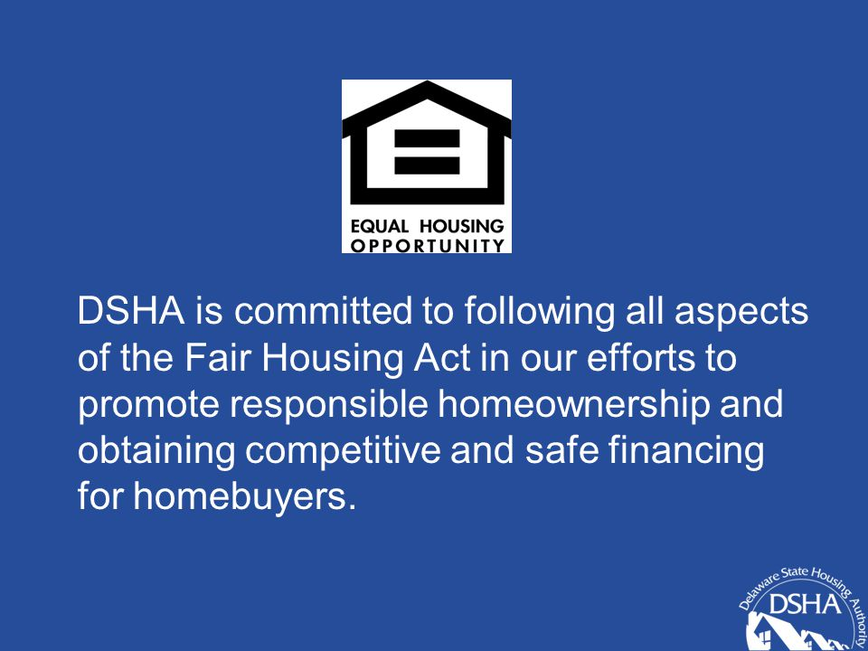 DSHA is committed to following all aspects of the Fair Housing Act in our efforts to promote responsible homeownership and obtaining competitive and safe financing for homebuyers.