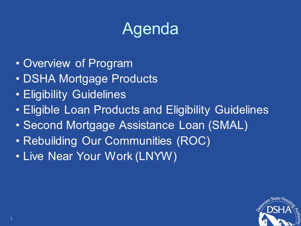 Agenda Overview of Program DSHA Mortgage Products Eligibility Guidelines Eligible Loan Products and Eligibility Guidelines Second Mortgage Assistance Loan (SMAL) Rebuilding Our Communities (ROC) Live Near Your Work (LNYW) 3