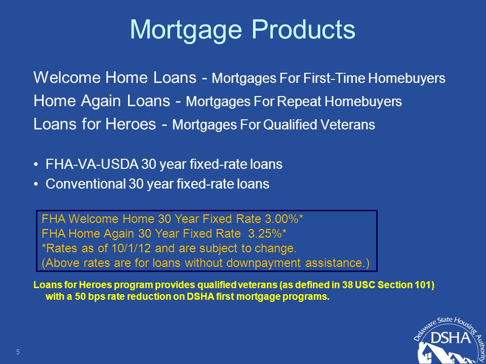 Mortgage Products Welcome Home Loans - Mortgages For First-Time Homebuyers Home Again Loans - Mortgages For Repeat Homebuyers Loans for Heroes - Mortgages For Qualified Veterans FHA-VA-USDA 30 year fixed-rate loans Conventional 30 year fixed-rate loans Loans for Heroes program provides qualified veterans (as defined in 38 USC Section 101) with a 50 bps rate reduction on DSHA first mortgage programs.