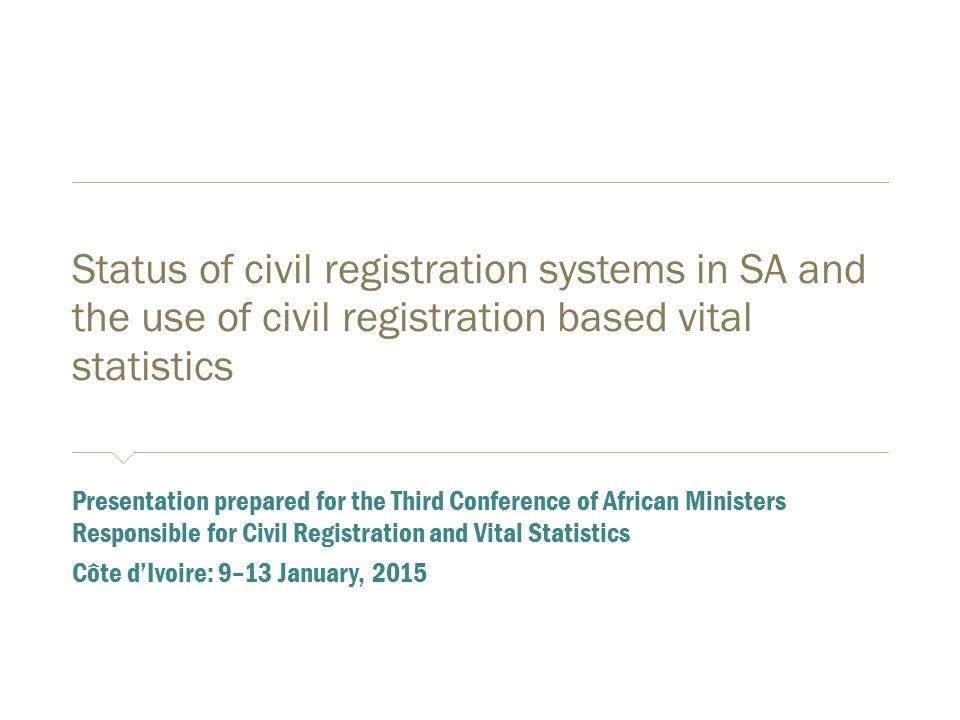Status of civil registration systems in SA and the use of civil registration based vital statistics ​ Presentation prepared for the Third Conference of African Ministers Responsible for Civil Registration and Vital Statistics ​ Côte d'Ivoire: 9–13 January, 2015