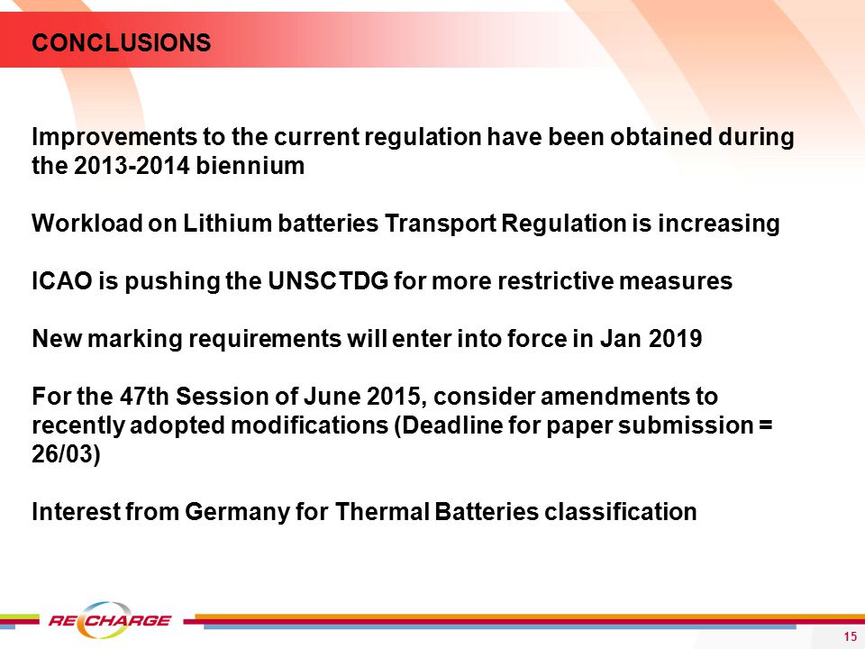 15 CONCLUSIONS Improvements to the current regulation have been obtained during the biennium Workload on Lithium batteries Transport Regulation is increasing ICAO is pushing the UNSCTDG for more restrictive measures New marking requirements will enter into force in Jan 2019 For the 47th Session of June 2015, consider amendments to recently adopted modifications (Deadline for paper submission = 26/03) Interest from Germany for Thermal Batteries classification