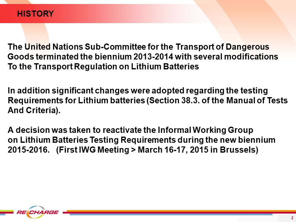 2 The United Nations Sub-Committee for the Transport of Dangerous Goods terminated the biennium with several modifications To the Transport Regulation on Lithium Batteries HISTORY In addition significant changes were adopted regarding the testing Requirements for Lithium batteries (Section 38.3.