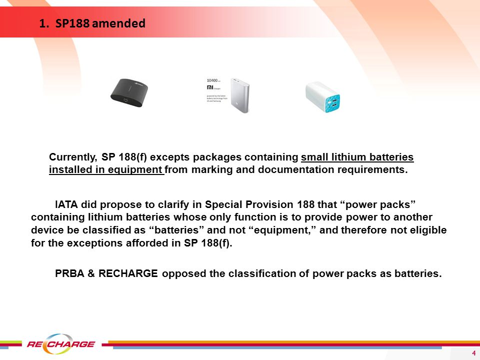 4 IATA did propose to clarify in Special Provision 188 that power packs containing lithium batteries whose only function is to provide power to another device be classified as batteries and not equipment, and therefore not eligible for the exceptions afforded in SP 188(f).