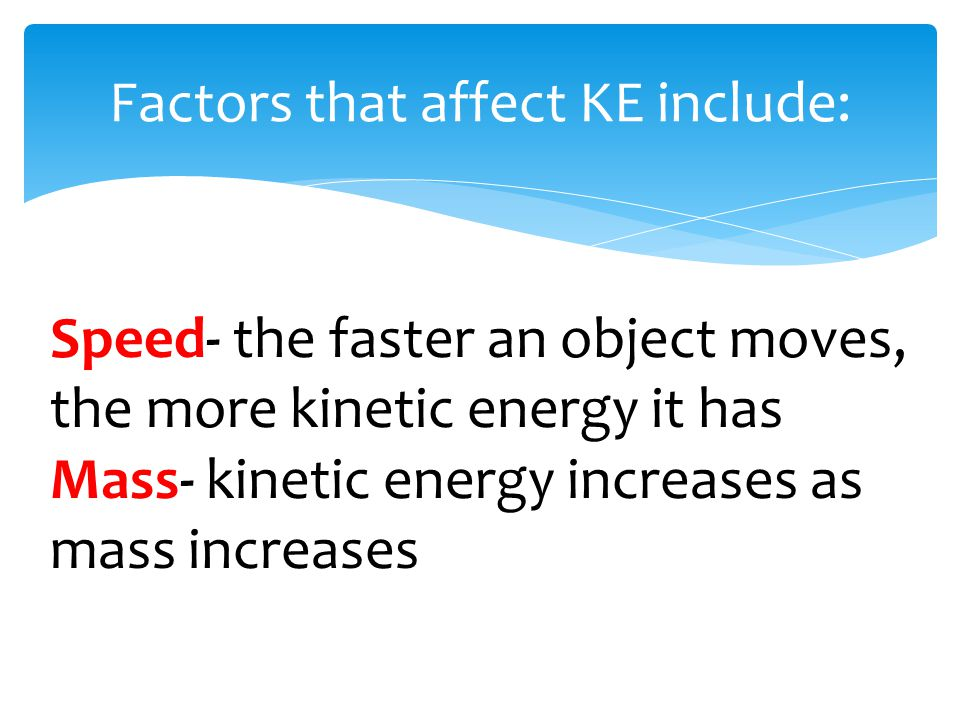 Factors that affect KE include: Speed- the faster an object moves, the more kinetic energy it has Mass- kinetic energy increases as mass increases