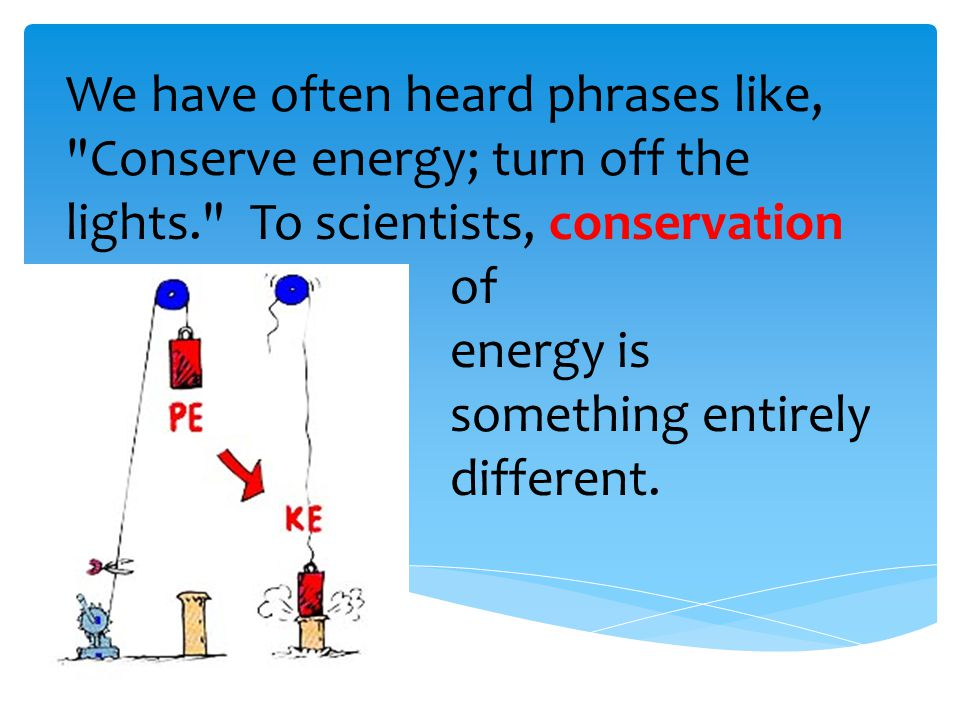 We have often heard phrases like, Conserve energy; turn off the lights. To scientists, conservation of energy is something entirely different.
