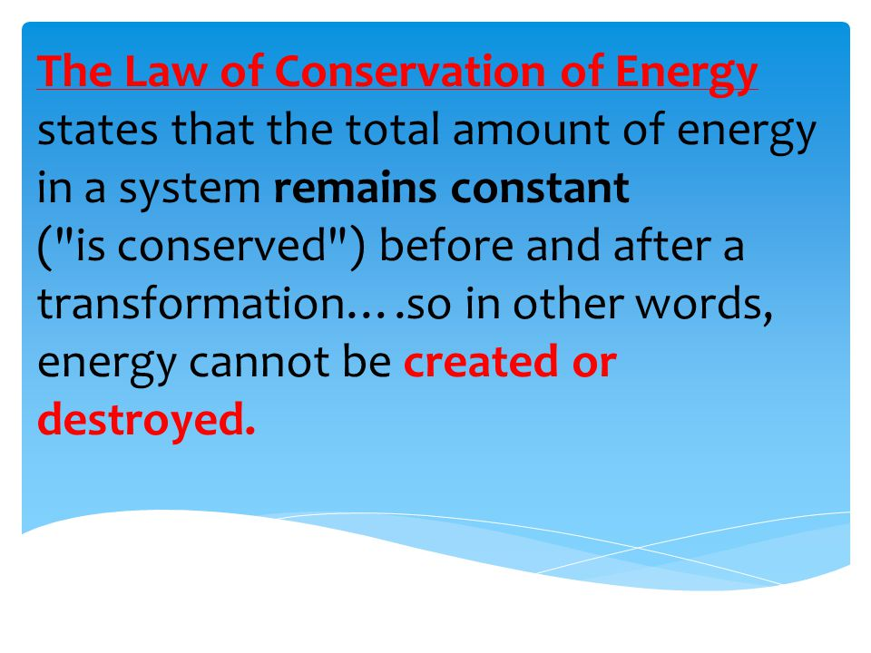 The Law of Conservation of Energy states that the total amount of energy in a system remains constant ( is conserved ) before and after a transformation….so in other words, energy cannot be created or destroyed.