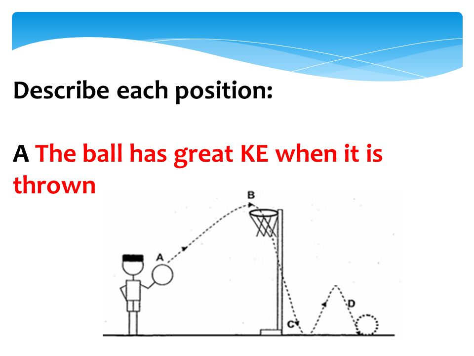 Describe each position: A The ball has great KE when it is thrown