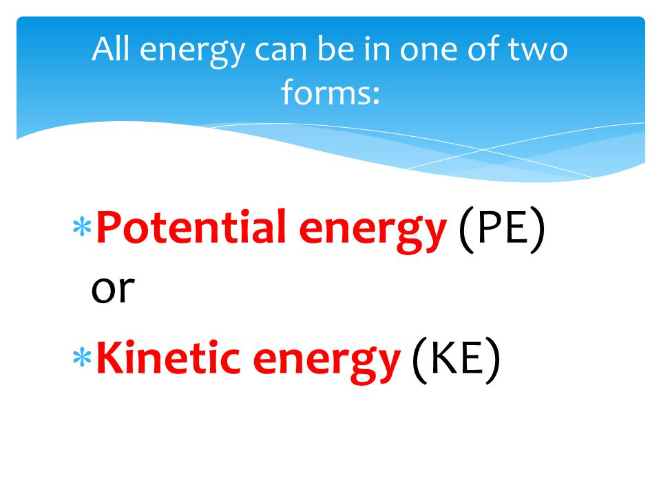  Potential energy (PE) or  Kinetic energy (KE) All energy can be in one of two forms: