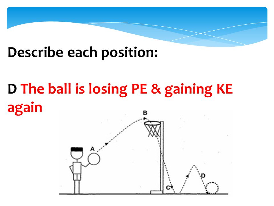 Describe each position: D The ball is losing PE & gaining KE again