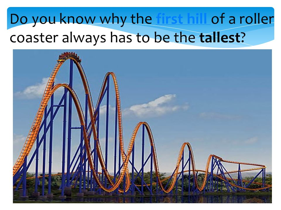 Do you know why the first hill of a roller coaster always has to be the tallest first hill