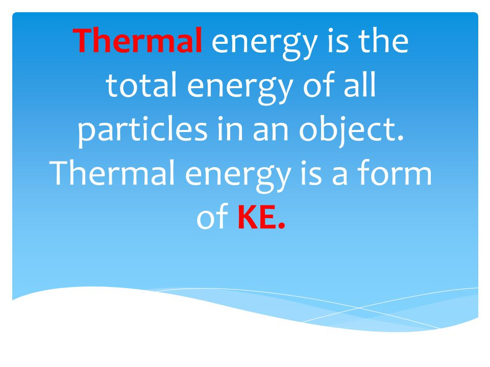 Thermal energy is the total energy of all particles in an object. Thermal energy is a form of KE.