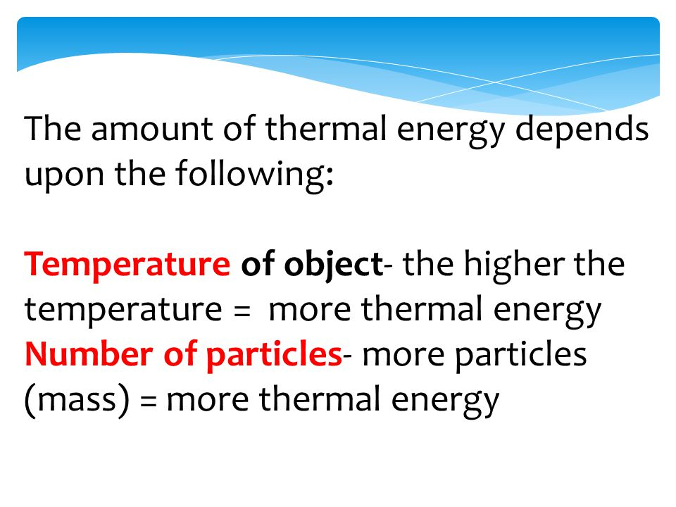 The amount of thermal energy depends upon the following: Temperature of object- the higher the temperature = more thermal energy Number of particles- more particles (mass) = more thermal energy